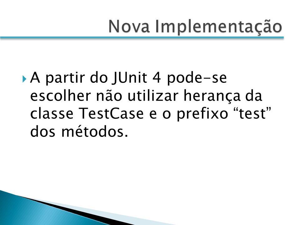 A partir do JUnit 4 pode-se escolher não utilizar herança da classe TestCase e o prefixo test dos métodos.