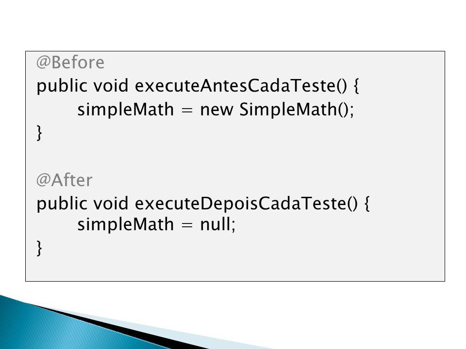 @Before public void executeAntesCadaTeste() { simpleMath = new SimpleMath(); } @After public void executeDepoisCadaTeste() { simpleMath = null; }