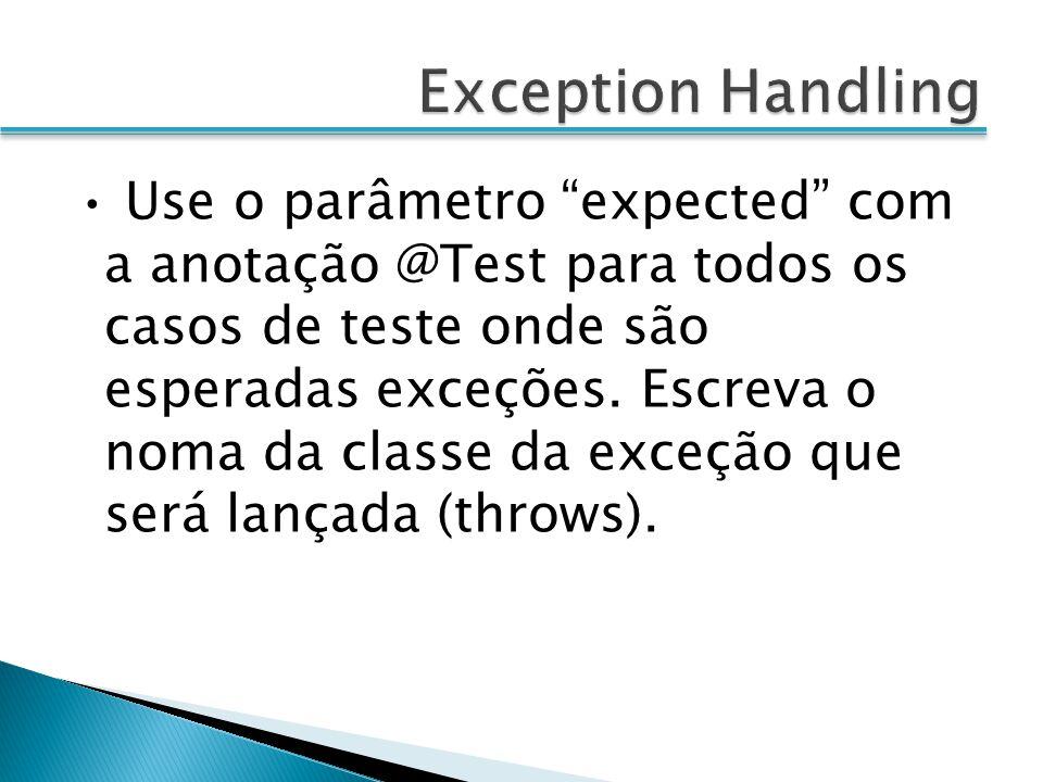 Use o parâmetro expected com a anotação @Test para todos os casos de teste onde são esperadas exceções. Escreva o noma da classe da exceção que será l