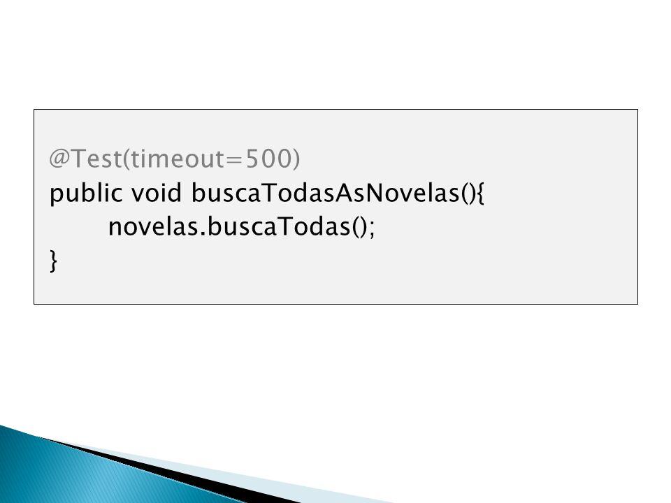 @Test(timeout=500) public void buscaTodasAsNovelas(){ novelas.buscaTodas(); }