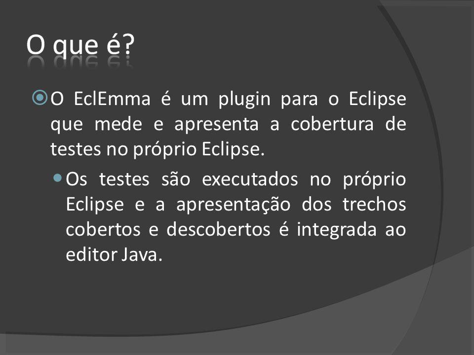 O EclEmma é um plugin para o Eclipse que mede e apresenta a cobertura de testes no próprio Eclipse. Os testes são executados no próprio Eclipse e a ap