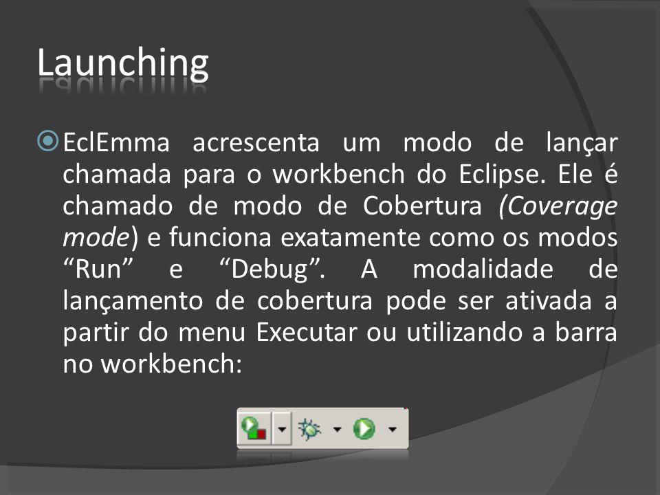 EclEmma acrescenta um modo de lançar chamada para o workbench do Eclipse. Ele é chamado de modo de Cobertura (Coverage mode) e funciona exatamente com