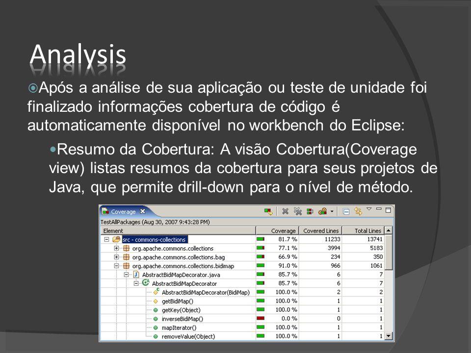 Após a análise de sua aplicação ou teste de unidade foi finalizado informações cobertura de código é automaticamente disponível no workbench do Eclipse: Resumo da Cobertura: A visão Cobertura(Coverage view) listas resumos da cobertura para seus projetos de Java, que permite drill-down para o nível de método.