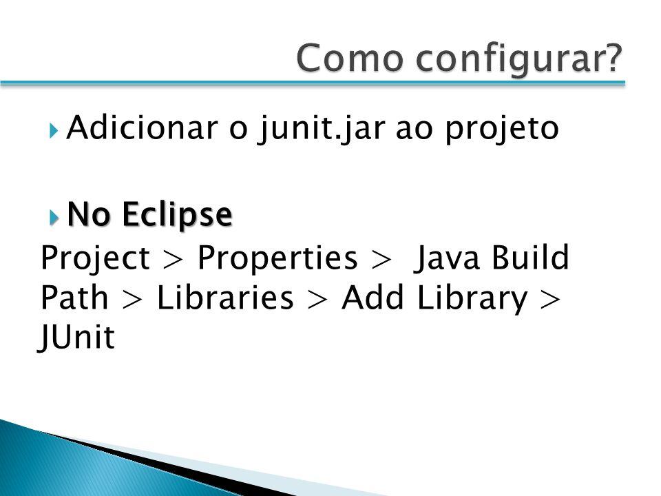 Adicionar o junit.jar ao projeto No Eclipse No Eclipse Project > Properties > Java Build Path > Libraries > Add Library > JUnit