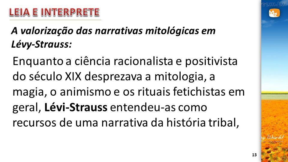13 A valorização das narrativas mitológicas em Lévy-Strauss: Enquanto a ciência racionalista e positivista do século XIX desprezava a mitologia, a mag