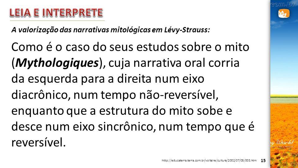 15 A valorização das narrativas mitológicas em Lévy-Strauss: Como é o caso do seus estudos sobre o mito (Mythologiques), cuja narrativa oral corria da
