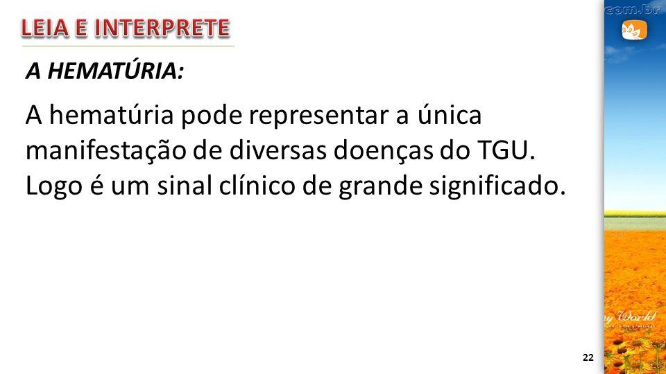 22 A HEMATÚRIA: A hematúria pode representar a única manifestação de diversas doenças do TGU. Logo é um sinal clínico de grande significado.
