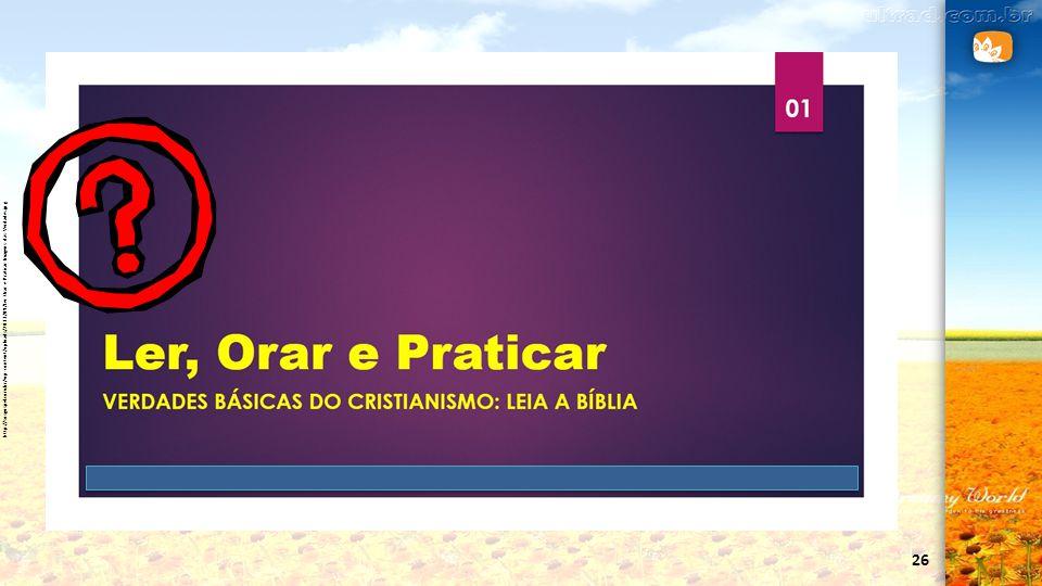 26 http://sosgospel.com.br/wp-content/uploads/2013/09/Ler-Orar-e-Praticar-Imagens-das-Verdades.jpg