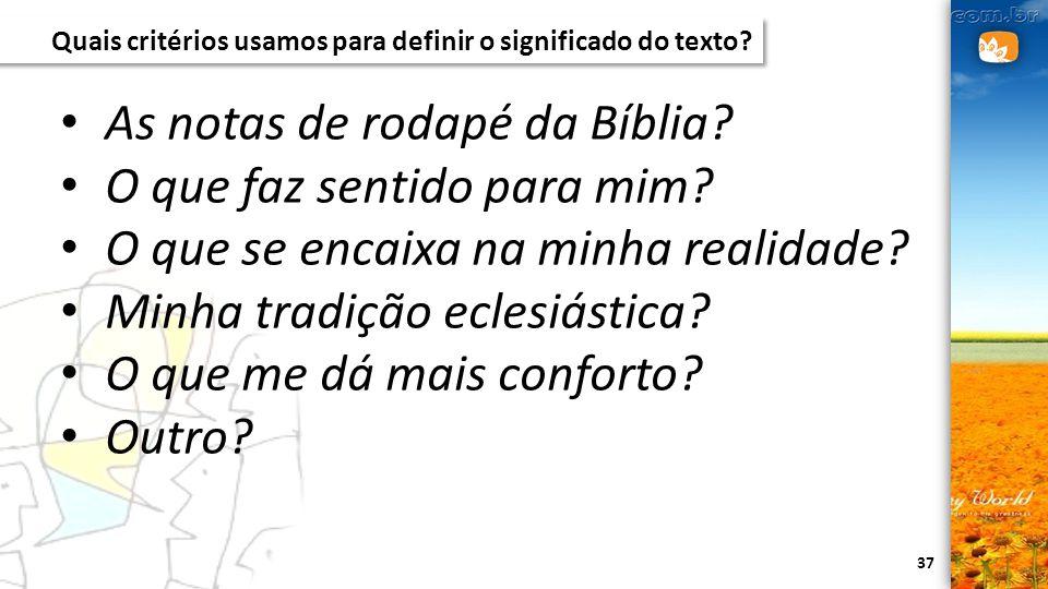 37 Quais critérios usamos para definir o significado do texto? As notas de rodapé da Bíblia? O que faz sentido para mim? O que se encaixa na minha rea