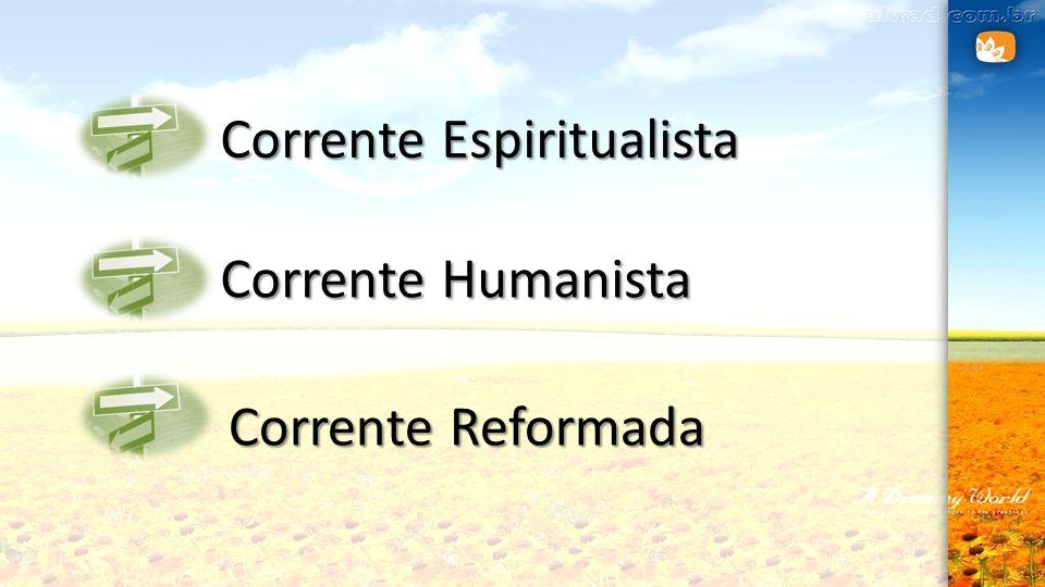 Corrente Espiritualista Corrente Humanista Corrente Reformada