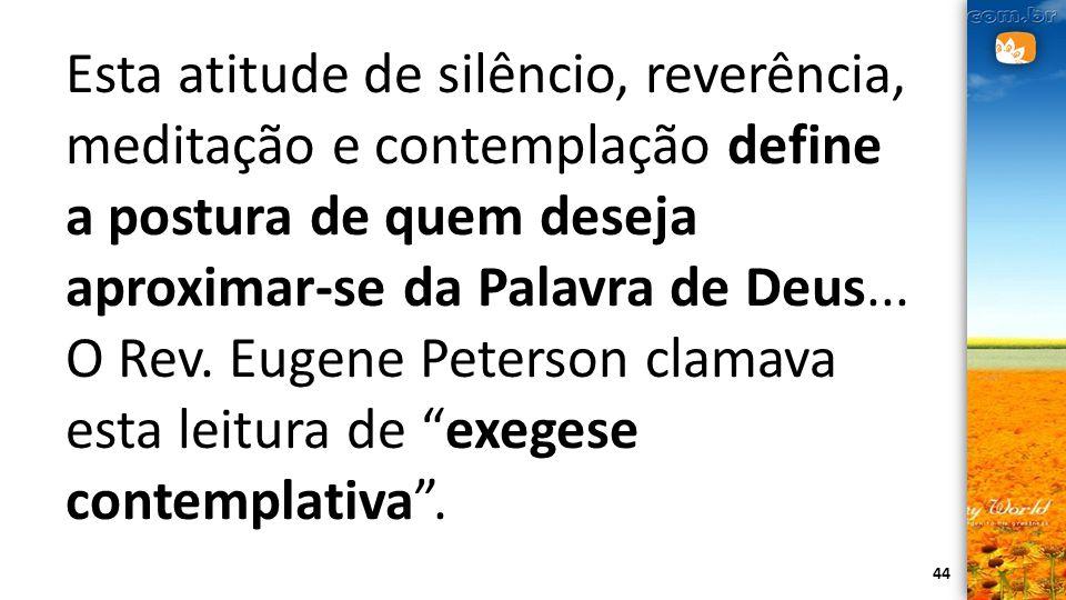 44 Esta atitude de silêncio, reverência, meditação e contemplação define a postura de quem deseja aproximar-se da Palavra de Deus... O Rev. Eugene Pet