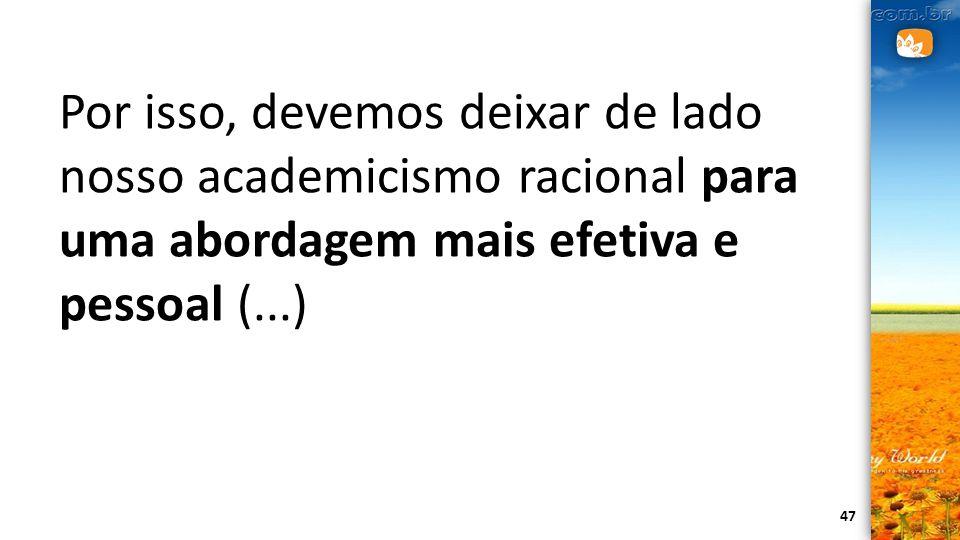 47 Por isso, devemos deixar de lado nosso academicismo racional para uma abordagem mais efetiva e pessoal (...)