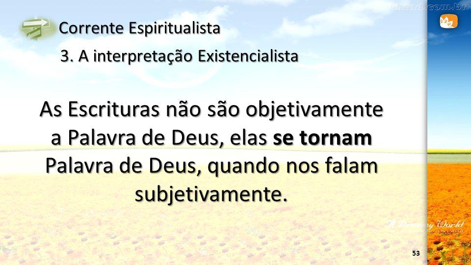 53 Corrente Espiritualista 3. A interpretação Existencialista As Escrituras não são objetivamente a Palavra de Deus, elas se tornam Palavra de Deus, q