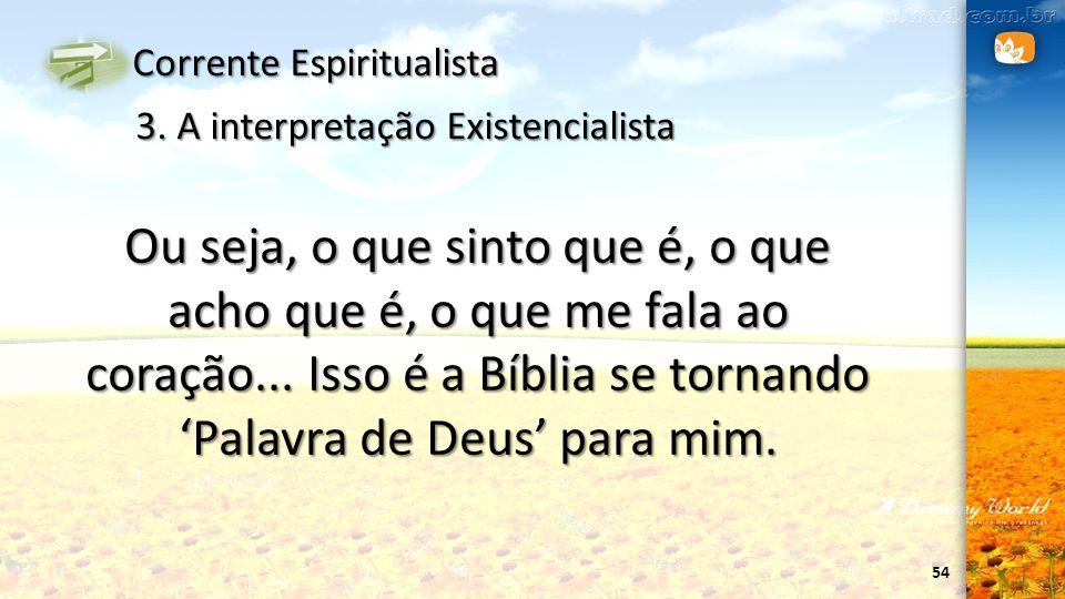 54 Corrente Espiritualista 3. A interpretação Existencialista Ou seja, o que sinto que é, o que acho que é, o que me fala ao coração... Isso é a Bíbli