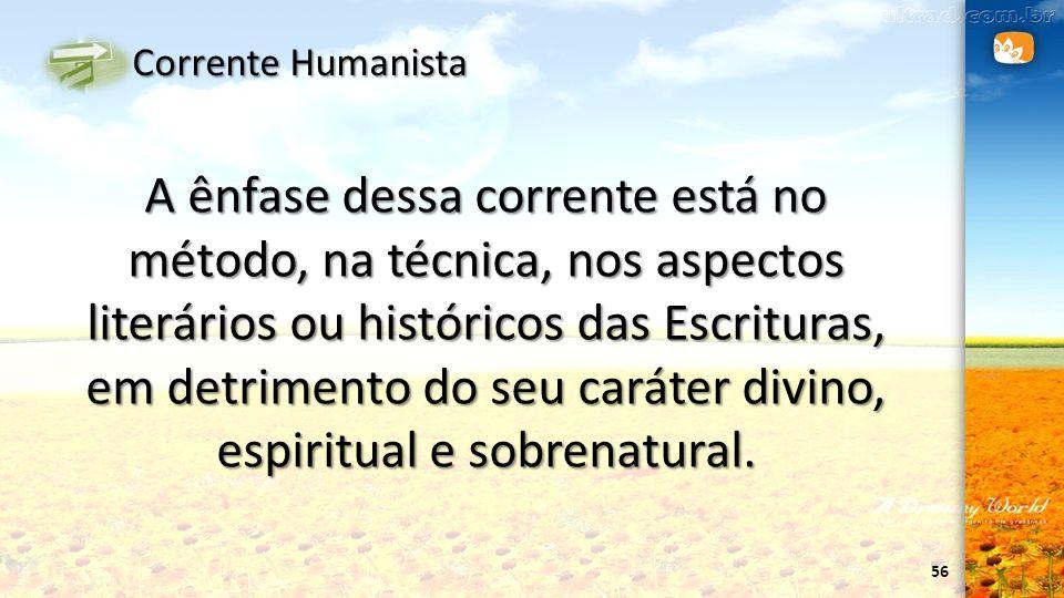 56 Corrente Humanista A ênfase dessa corrente está no método, na técnica, nos aspectos literários ou históricos das Escrituras, em detrimento do seu c