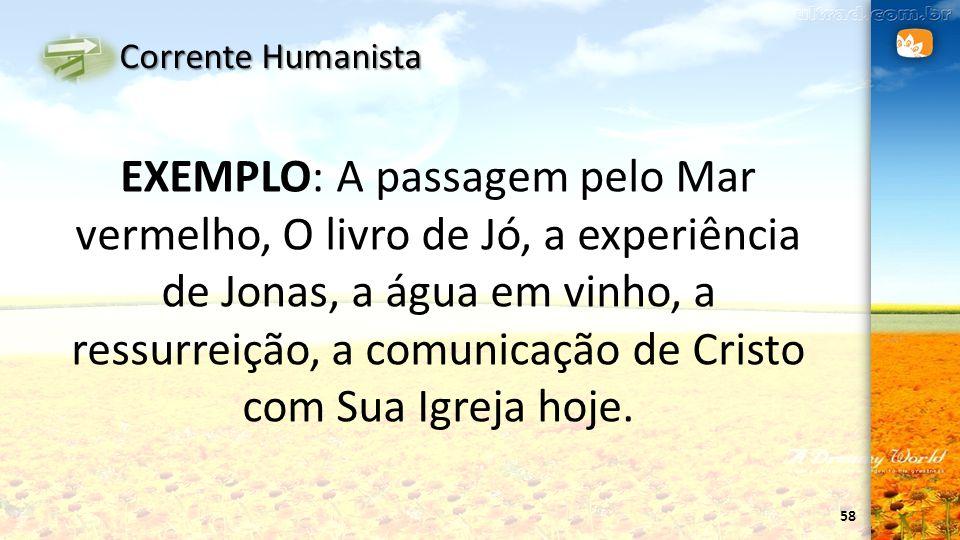 58 Corrente Humanista EXEMPLO: A passagem pelo Mar vermelho, O livro de Jó, a experiência de Jonas, a água em vinho, a ressurreição, a comunicação de