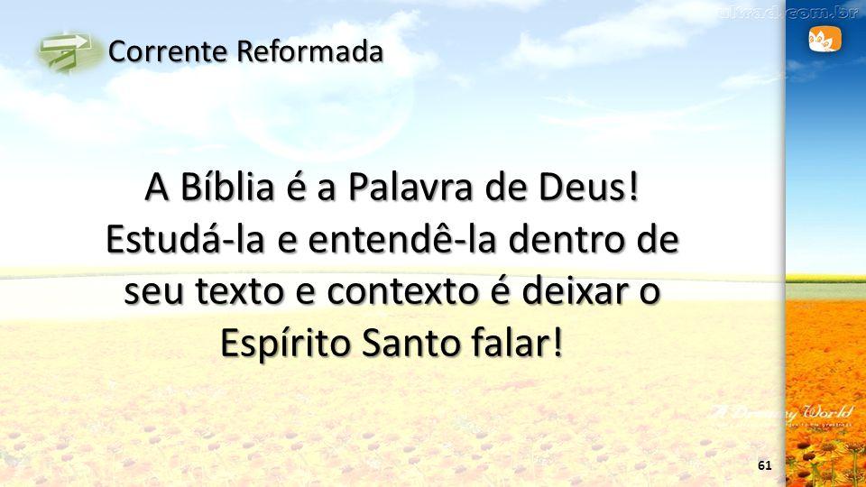 61 Corrente Reformada A Bíblia é a Palavra de Deus! Estudá-la e entendê-la dentro de seu texto e contexto é deixar o Espírito Santo falar!