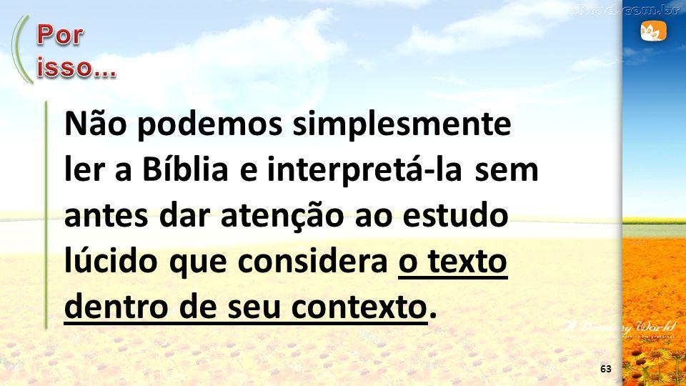 63 Não podemos simplesmente ler a Bíblia e interpretá-la sem antes dar atenção ao estudo lúcido que considera o texto dentro de seu contexto.