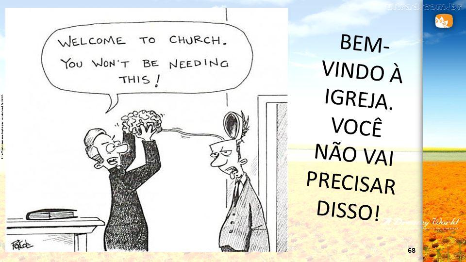 68 http://confessium-mandrag.blogspot.com.br/search?q=IGREJA BEM- VINDO À IGREJA. VOCÊ NÃO VAI PRECISAR DISSO!