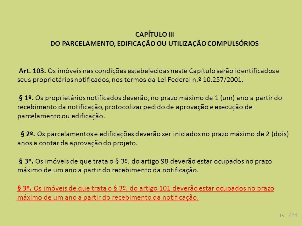 CAPÍTULO III DO PARCELAMENTO, EDIFICAÇÃO OU UTILIZAÇÃO COMPULSÓRIOS Art. 103. Os imóveis nas condições estabelecidas neste Capítulo serão identificado