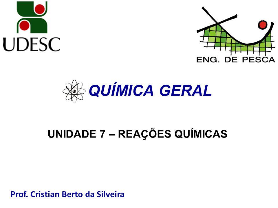 Prof. Cristian Berto da Silveira QUÍMICA GERAL UNIDADE 7 – REAÇÕES QUÍMICAS