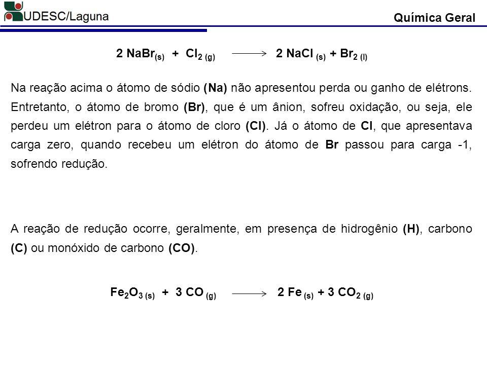 Química Geral 2 NaBr (s) + Cl 2 (g) 2 NaCl (s) + Br 2 (l) Na reação acima o átomo de sódio (Na) não apresentou perda ou ganho de elétrons. Entretanto,