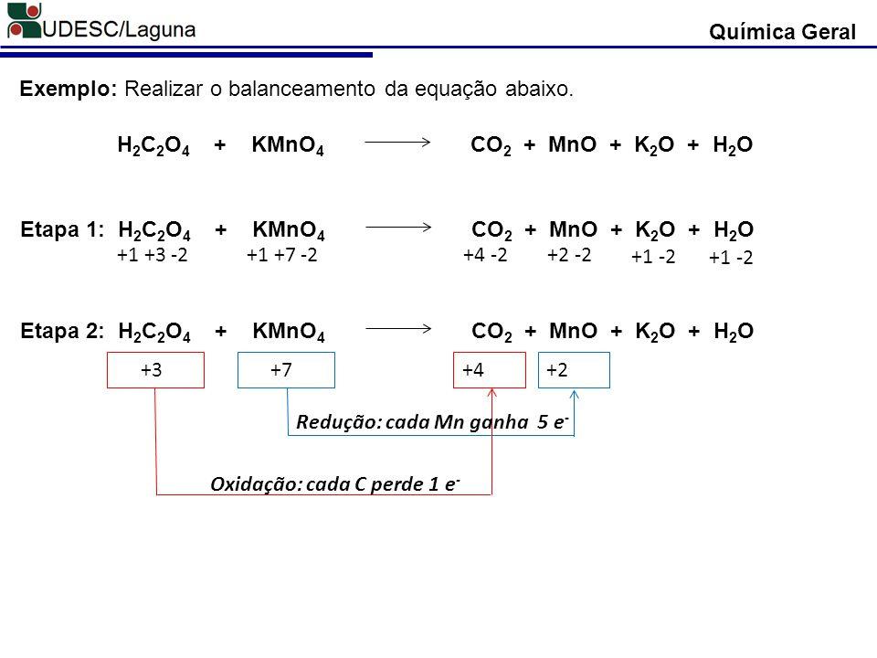 Química Geral Exemplo: Realizar o balanceamento da equação abaixo. H 2 C 2 O 4 + KMnO 4 CO 2 + MnO + K 2 O + H 2 O Etapa 1: H 2 C 2 O 4 + KMnO 4 CO 2