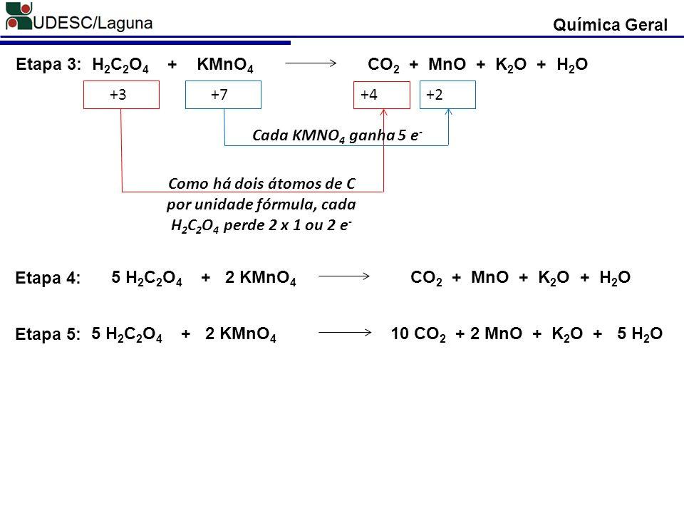 H 2 C 2 O 4 + KMnO 4 CO 2 + MnO + K 2 O + H 2 OEtapa 3: +3 +7 +4 +2 Como há dois átomos de C por unidade fórmula, cada H 2 C 2 O 4 perde 2 x 1 ou 2 e