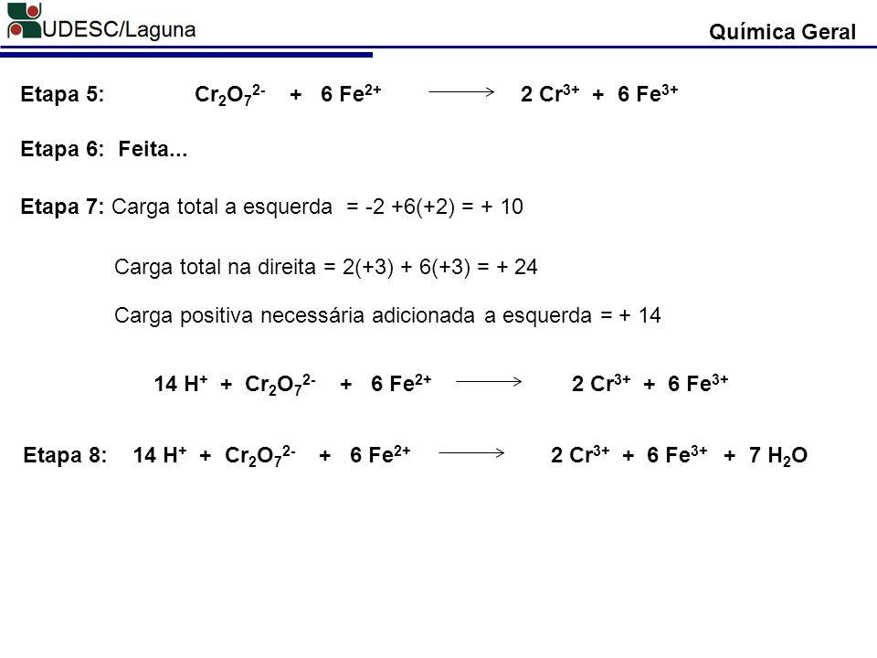 Cr 2 O 7 2- + 6 Fe 2+ 2 Cr 3+ + 6 Fe 3+ Etapa 5: Química Geral Feita...Etapa 6: Etapa 7: Carga total a esquerda = -2 +6(+2) = + 10 Carga total na dire