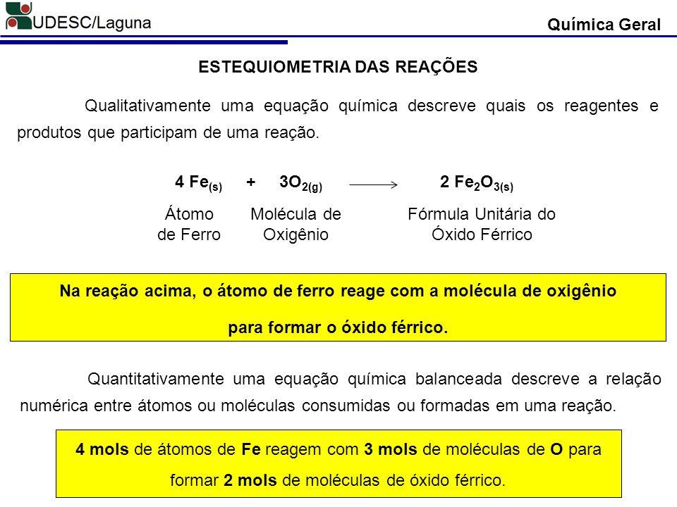Química Geral ESTEQUIOMETRIA DAS REAÇÕES Qualitativamente uma equação química descreve quais os reagentes e produtos que participam de uma reação. 4 F