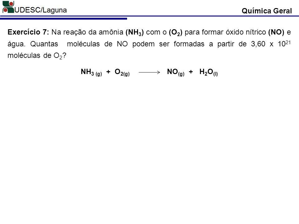 Química Geral Exercício 7: Na reação da amônia (NH 3 ) com o (O 2 ) para formar óxido nítrico (NO) e água. Quantas moléculas de NO podem ser formadas