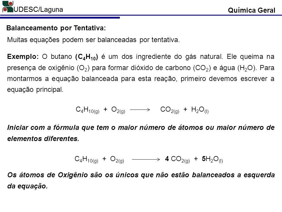 Química Geral Balanceamento por Tentativa: Muitas equações podem ser balanceadas por tentativa. C 4 H 10(g) + O 2(g) CO 2(g) + H 2 O (l) Iniciar com a