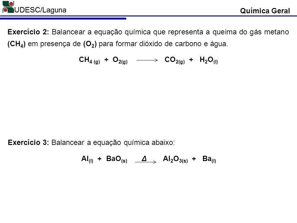 Química Geral Exercício 2: Balancear a equação química que representa a queima do gás metano (CH 4 ) em presença de (O 2 ) para formar dióxido de carb