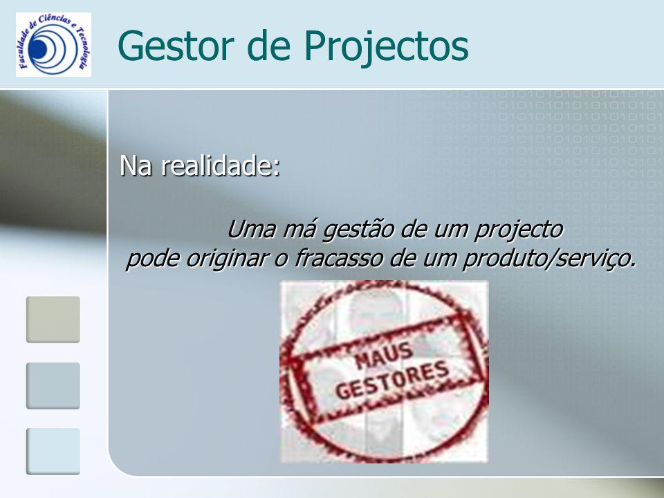 Gestor de Projectos Na realidade: Uma má gestão de um projecto pode originar o fracasso de um produto/serviço.