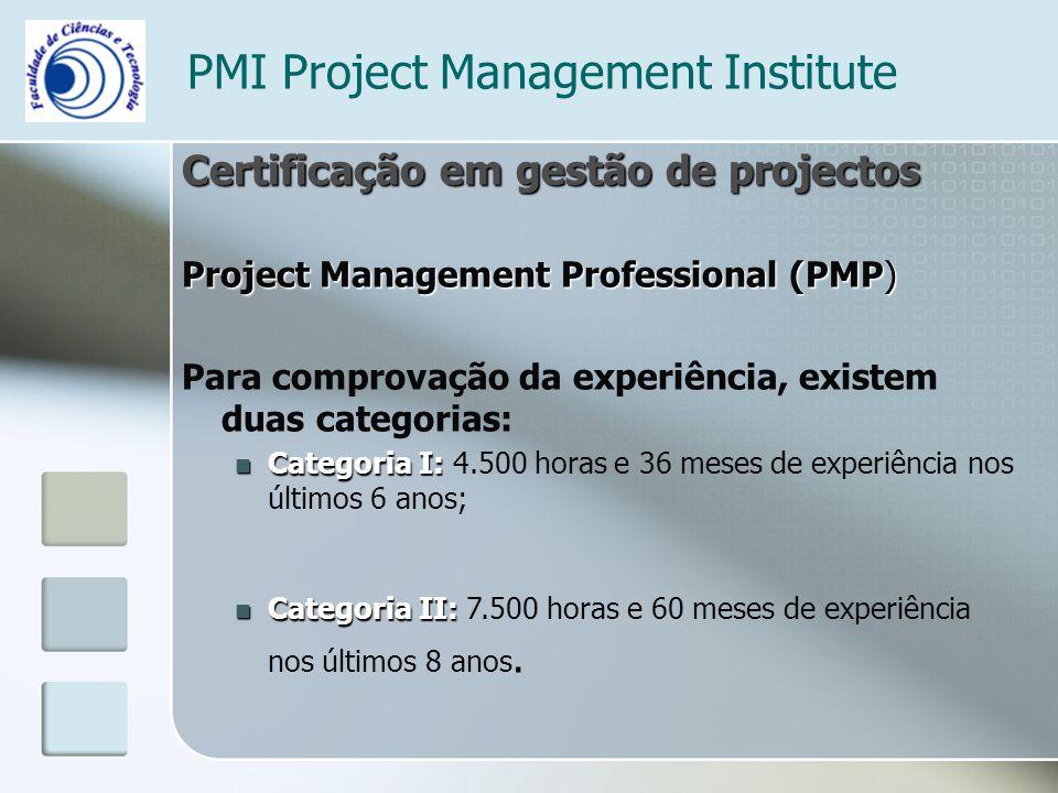 PMI Project Management Institute Certificação em gestão de projectos Project Management Professional (PMP) Para comprovação da experiência, existem duas categorias: Categoria I: Categoria I: 4.500 horas e 36 meses de experiência nos últimos 6 anos; Categoria II: Categoria II: 7.500 horas e 60 meses de experiência nos últimos 8 anos.