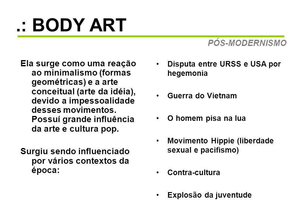 .: BODY ART Ela surge como uma reação ao minimalismo (formas geométricas) e a arte conceitual (arte da idéia), devido a impessoalidade desses movimentos.