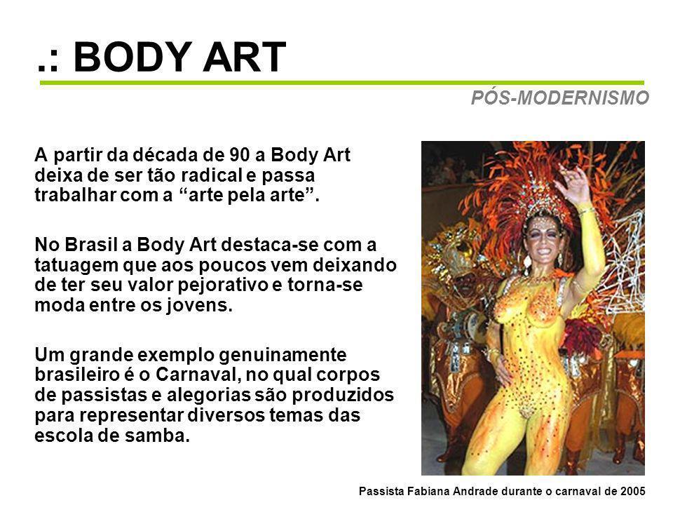 .: BODY ART A partir da década de 90 a Body Art deixa de ser tão radical e passa trabalhar com a arte pela arte. No Brasil a Body Art destaca-se com a