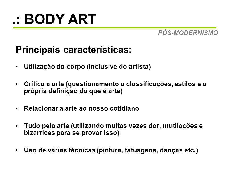 .: BODY ART Principais características: Utilização do corpo (inclusive do artista) Crítica a arte (questionamento a classificações, estilos e a própria definição do que é arte) Relacionar a arte ao nosso cotidiano Tudo pela arte (utilizando muitas vezes dor, mutilações e bizarrices para se provar isso) Uso de várias técnicas (pintura, tatuagens, danças etc.) PÓS-MODERNISMO