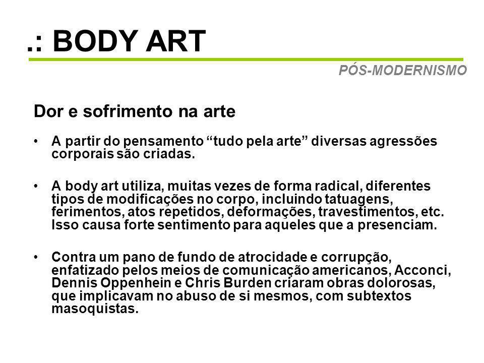 .: BODY ART Dor e sofrimento na arte A partir do pensamento tudo pela arte diversas agressões corporais são criadas. A body art utiliza, muitas vezes
