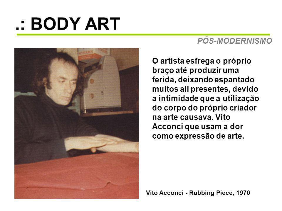 .: BODY ART PÓS-MODERNISMO Vito Acconci - Rubbing Piece, 1970 O artista esfrega o próprio braço até produzir uma ferida, deixando espantado muitos ali presentes, devido a intimidade que a utilização do corpo do próprio criador na arte causava.