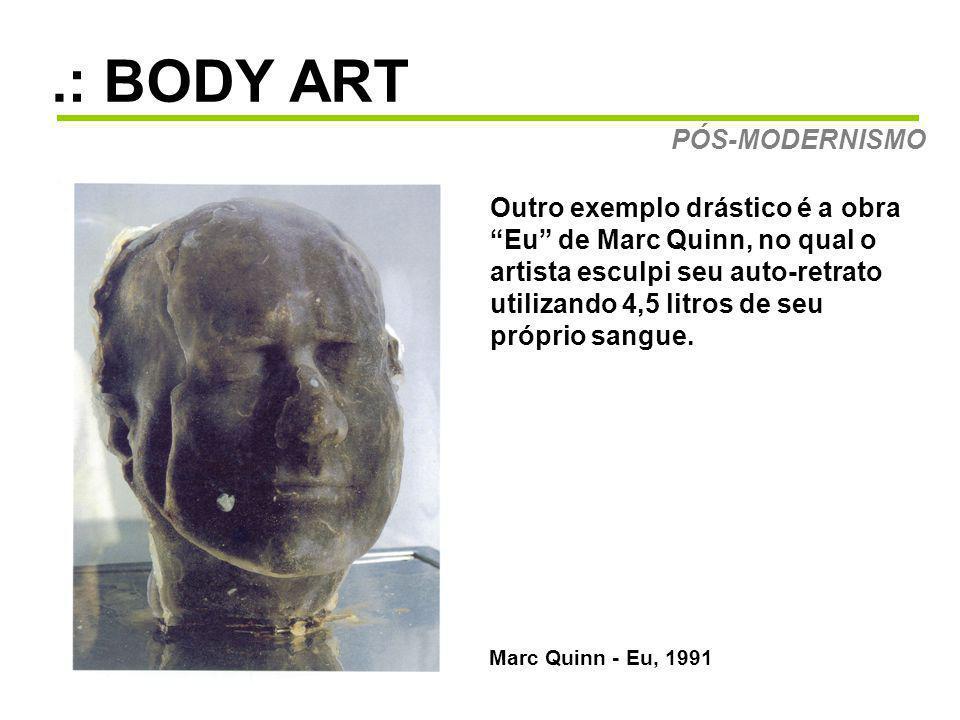 .: BODY ART PÓS-MODERNISMO Marc Quinn - Eu, 1991 Outro exemplo drástico é a obra Eu de Marc Quinn, no qual o artista esculpi seu auto-retrato utilizando 4,5 litros de seu próprio sangue.