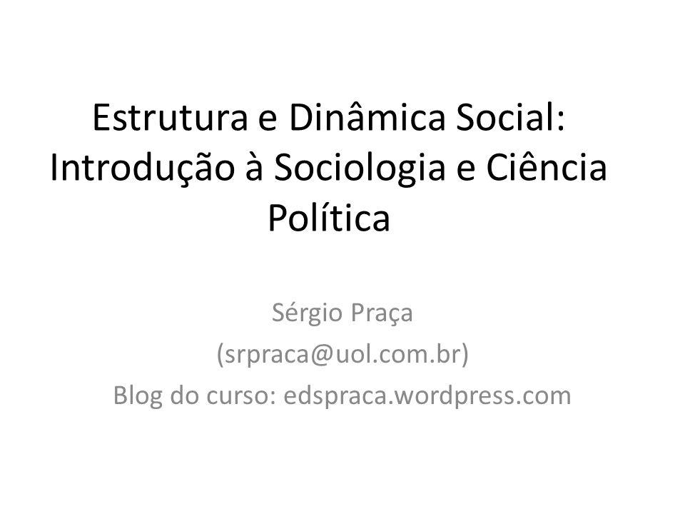 Estrutura e Dinâmica Social: Introdução à Sociologia e Ciência Política Sérgio Praça (srpraca@uol.com.br) Blog do curso: edspraca.wordpress.com