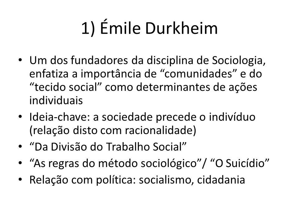 1) Émile Durkheim Um dos fundadores da disciplina de Sociologia, enfatiza a importância de comunidades e do tecido social como determinantes de ações individuais Ideia-chave: a sociedade precede o indivíduo (relação disto com racionalidade) Da Divisão do Trabalho Social As regras do método sociológico/ O Suicídio Relação com política: socialismo, cidadania