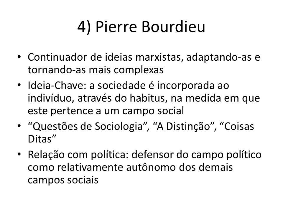 4) Pierre Bourdieu Continuador de ideias marxistas, adaptando-as e tornando-as mais complexas Ideia-Chave: a sociedade é incorporada ao indivíduo, atr