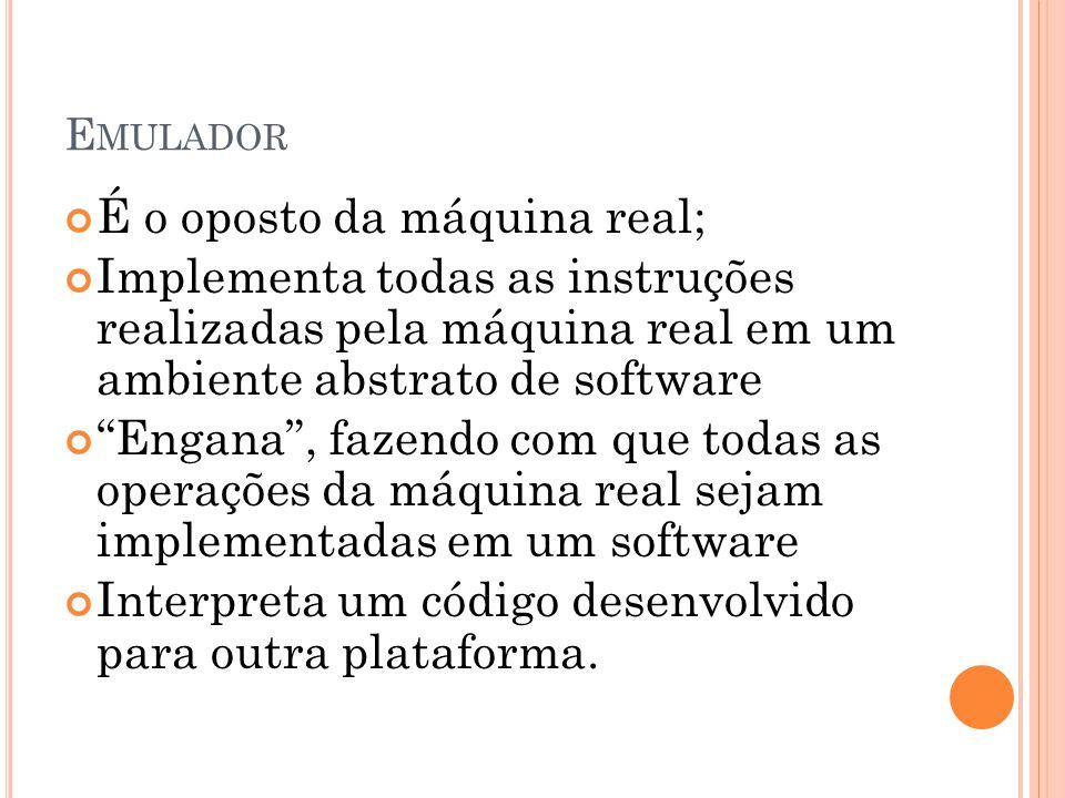 E MULADOR É o oposto da máquina real; Implementa todas as instruções realizadas pela máquina real em um ambiente abstrato de software Engana, fazendo