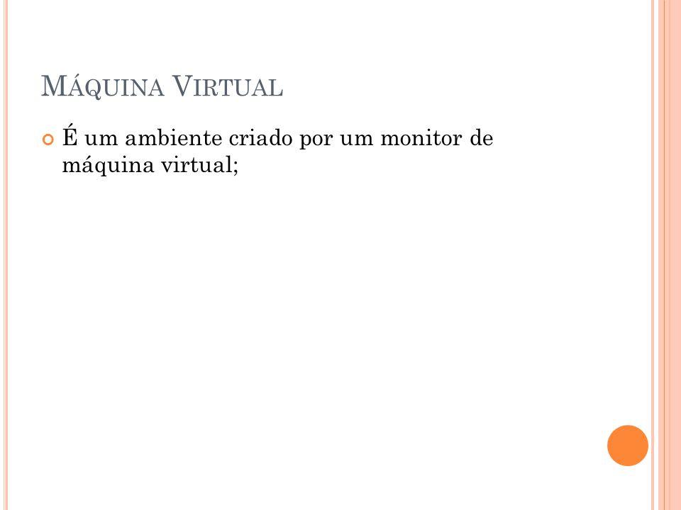 M ÁQUINA V IRTUAL É um ambiente criado por um monitor de máquina virtual;