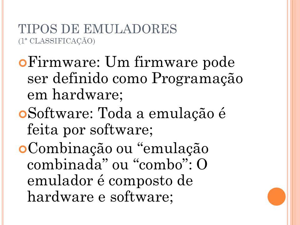 TIPOS DE EMULADORES (1ª CLASSIFICAÇÃO) Firmware: Um firmware pode ser definido como Programação em hardware; Software: Toda a emulação é feita por sof
