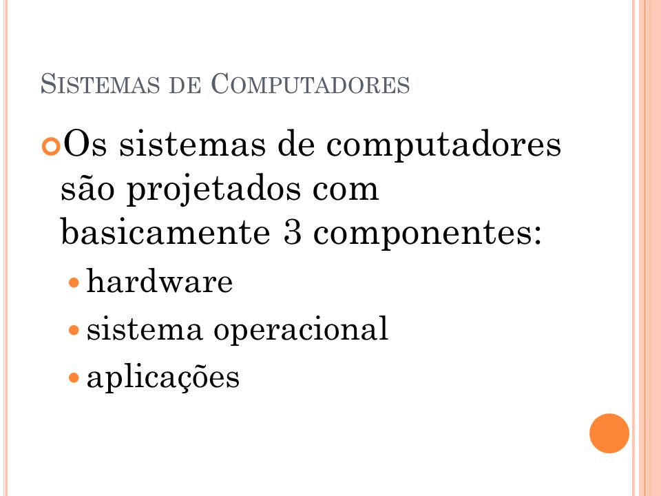 S ISTEMAS DE C OMPUTADORES Os sistemas de computadores são projetados com basicamente 3 componentes: hardware sistema operacional aplicações