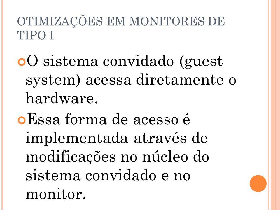 OTIMIZAÇÕES EM MONITORES DE TIPO I O sistema convidado (guest system) acessa diretamente o hardware. Essa forma de acesso é implementada através de mo