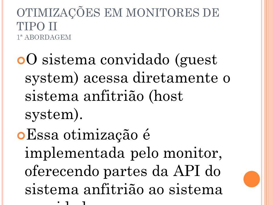 OTIMIZAÇÕES EM MONITORES DE TIPO II 1ª ABORDAGEM O sistema convidado (guest system) acessa diretamente o sistema anfitrião (host system). Essa otimiza